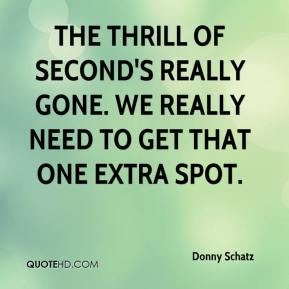 Donny Schatz - The thrill of second's really gone. We really need to get that one extra spot.