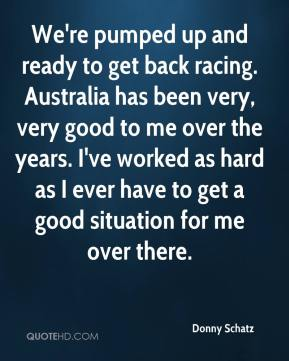 We're pumped up and ready to get back racing. Australia has been very, very good to me over the years. I've worked as hard as I ever have to get a good situation for me over there.