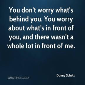 You don't worry what's behind you. You worry about what's in front of you, and there wasn't a whole lot in front of me.