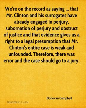 Donovan Campbell - We're on the record as saying ... that Mr. Clinton and his surrogates have already engaged in perjury, subornation of perjury and obstruct of justice and that evidence gives us a right to a legal presumption that Mr. Clinton's entire case is weak and unfounded. Therefore, there was error and the case should go to a jury.