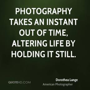 Dorothea Lange - Photography takes an instant out of time, altering life by holding it still.