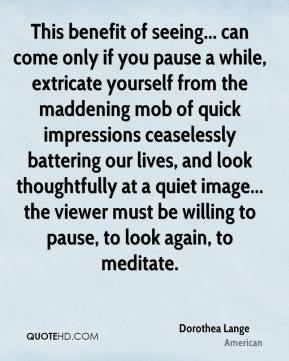 Dorothea Lange - This benefit of seeing... can come only if you pause a while, extricate yourself from the maddening mob of quick impressions ceaselessly battering our lives, and look thoughtfully at a quiet image... the viewer must be willing to pause, to look again, to meditate.