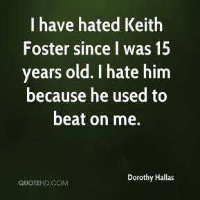 Dorothy Hallas - I have hated Keith Foster since I was 15 years old. I hate him because he used to beat on me.