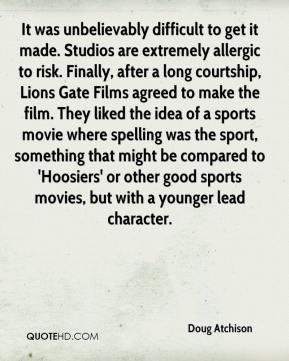 Doug Atchison - It was unbelievably difficult to get it made. Studios are extremely allergic to risk. Finally, after a long courtship, Lions Gate Films agreed to make the film. They liked the idea of a sports movie where spelling was the sport, something that might be compared to 'Hoosiers' or other good sports movies, but with a younger lead character.