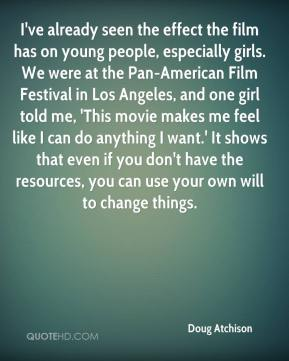 Doug Atchison - I've already seen the effect the film has on young people, especially girls. We were at the Pan-American Film Festival in Los Angeles, and one girl told me, 'This movie makes me feel like I can do anything I want.' It shows that even if you don't have the resources, you can use your own will to change things.