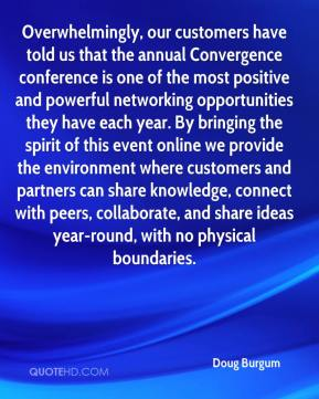 Doug Burgum - Overwhelmingly, our customers have told us that the annual Convergence conference is one of the most positive and powerful networking opportunities they have each year. By bringing the spirit of this event online we provide the environment where customers and partners can share knowledge, connect with peers, collaborate, and share ideas year-round, with no physical boundaries.