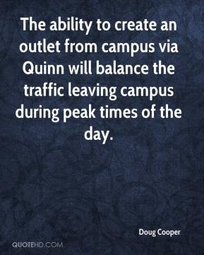 Doug Cooper - The ability to create an outlet from campus via Quinn will balance the traffic leaving campus during peak times of the day.