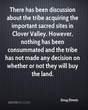 Doug Elmets - There has been discussion about the tribe acquiring the important sacred sites in Clover Valley. However, nothing has been consummated and the tribe has not made any decision on whether or not they will buy the land.