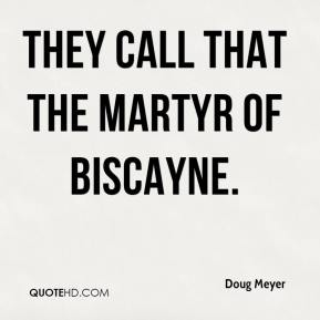 Doug Meyer - They call that the Martyr of Biscayne.