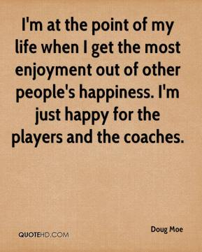 Doug Moe - I'm at the point of my life when I get the most enjoyment out of other people's happiness. I'm just happy for the players and the coaches.
