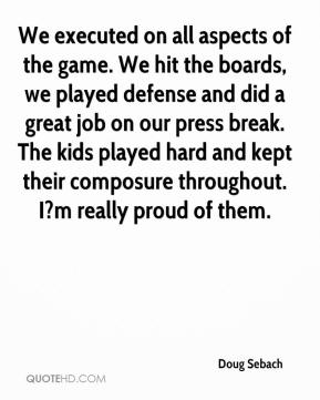 Doug Sebach - We executed on all aspects of the game. We hit the boards, we played defense and did a great job on our press break. The kids played hard and kept their composure throughout. I?m really proud of them.