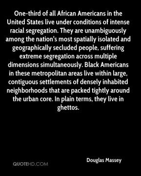Douglas Massey - One-third of all African Americans in the United States live under conditions of intense racial segregation. They are unambiguously among the nation's most spatially isolated and geographically secluded people, suffering extreme segregation across multiple dimensions simultaneously. Black Americans in these metropolitan areas live within large, contiguous settlements of densely inhabited neighborhoods that are packed tightly around the urban core. In plain terms, they live in ghettos.