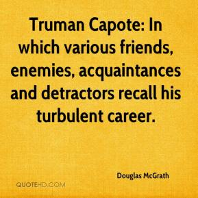 Truman Capote: In which various friends, enemies, acquaintances and detractors recall his turbulent career.