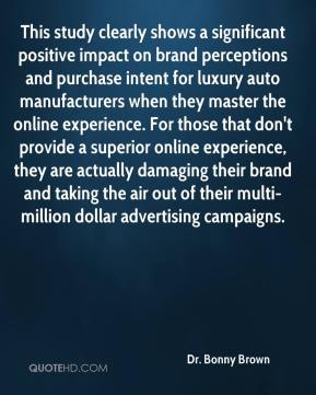 Dr. Bonny Brown - This study clearly shows a significant positive impact on brand perceptions and purchase intent for luxury auto manufacturers when they master the online experience. For those that don't provide a superior online experience, they are actually damaging their brand and taking the air out of their multi-million dollar advertising campaigns.
