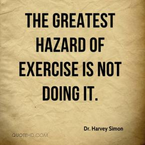The greatest hazard of exercise is not doing it.