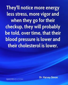They'll notice more energy less stress, more vigor and when they go for their checkup, they will probably be told, over time, that their blood pressure is lower and their cholesterol is lower.