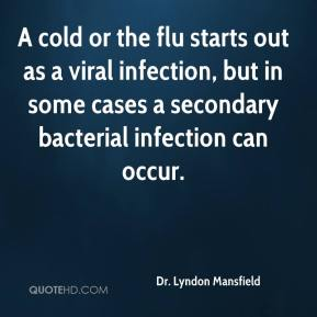 Dr. Lyndon Mansfield - A cold or the flu starts out as a viral infection, but in some cases a secondary bacterial infection can occur.