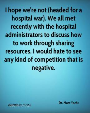 Dr. Marc Yacht - I hope we're not (headed for a hospital war). We all met recently with the hospital administrators to discuss how to work through sharing resources. I would hate to see any kind of competition that is negative.