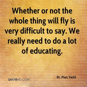 Dr. Marc Yacht - Whether or not the whole thing will fly is very difficult to say. We really need to do a lot of educating.