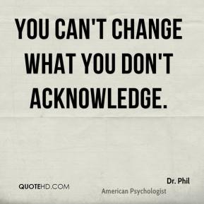 Dr. Phil - You can't change what you don't acknowledge.