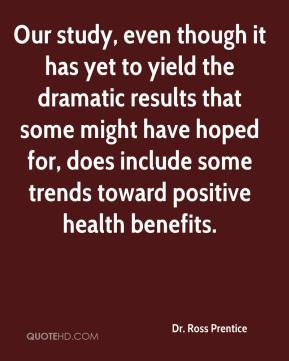 Dr. Ross Prentice - Our study, even though it has yet to yield the dramatic results that some might have hoped for, does include some trends toward positive health benefits.