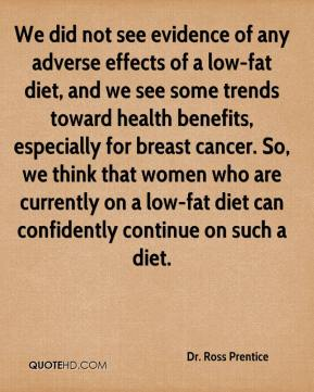 Dr. Ross Prentice - We did not see evidence of any adverse effects of a low-fat diet, and we see some trends toward health benefits, especially for breast cancer. So, we think that women who are currently on a low-fat diet can confidently continue on such a diet.