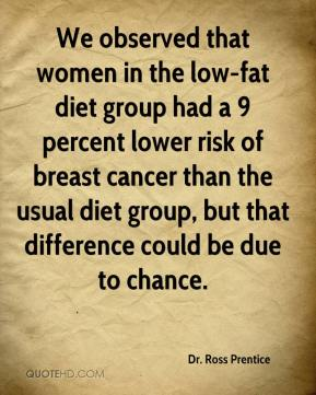 Dr. Ross Prentice - We observed that women in the low-fat diet group had a 9 percent lower risk of breast cancer than the usual diet group, but that difference could be due to chance.