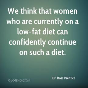 Dr. Ross Prentice - We think that women who are currently on a low-fat diet can confidently continue on such a diet.