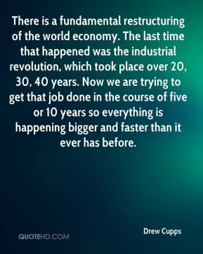 Drew Cupps - There is a fundamental restructuring of the world economy. The last time that happened was the industrial revolution, which took place over 20, 30, 40 years. Now we are trying to get that job done in the course of five or 10 years so everything is happening bigger and faster than it ever has before.