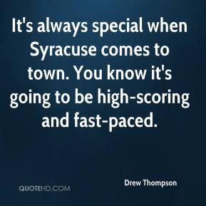 Drew Thompson - It's always special when Syracuse comes to town. You know it's going to be high-scoring and fast-paced.