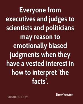 Drew Westen - Everyone from executives and judges to scientists and politicians may reason to emotionally biased judgments when they have a vested interest in how to interpret 'the facts'.