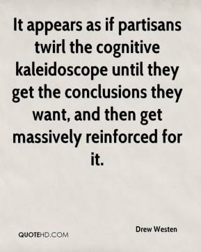Drew Westen - It appears as if partisans twirl the cognitive kaleidoscope until they get the conclusions they want, and then get massively reinforced for it.