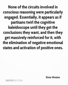 None of the circuits involved in conscious reasoning were particularly engaged. Essentially, it appears as if partisans twirl the cognitive kaleidoscope until they get the conclusions they want, and then they get massively reinforced for it, with the elimination of negative emotional states and activation of positive ones.