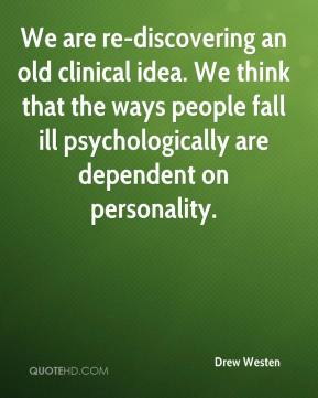Drew Westen - We are re-discovering an old clinical idea. We think that the ways people fall ill psychologically are dependent on personality.