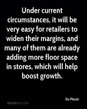 Du Plessis - Under current circumstances, it will be very easy for retailers to widen their margins, and many of them are already adding more floor space in stores, which will help boost growth.