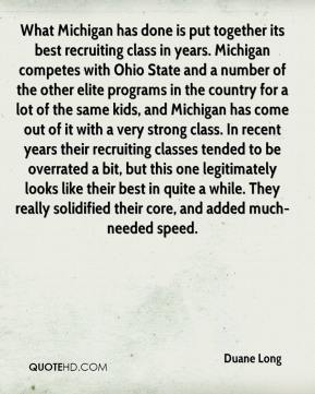 Duane Long - What Michigan has done is put together its best recruiting class in years. Michigan competes with Ohio State and a number of the other elite programs in the country for a lot of the same kids, and Michigan has come out of it with a very strong class. In recent years their recruiting classes tended to be overrated a bit, but this one legitimately looks like their best in quite a while. They really solidified their core, and added much-needed speed.