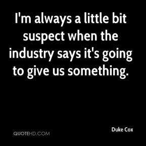 Duke Cox - I'm always a little bit suspect when the industry says it's going to give us something.