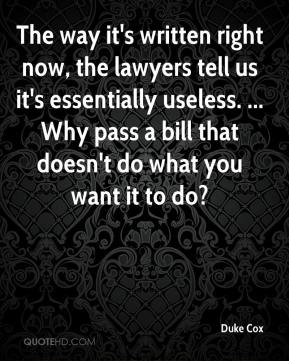 Duke Cox - The way it's written right now, the lawyers tell us it's essentially useless. ... Why pass a bill that doesn't do what you want it to do?