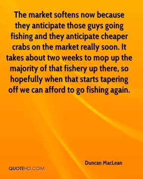 Duncan MacLean - The market softens now because they anticipate those guys going fishing and they anticipate cheaper crabs on the market really soon. It takes about two weeks to mop up the majority of that fishery up there, so hopefully when that starts tapering off we can afford to go fishing again.