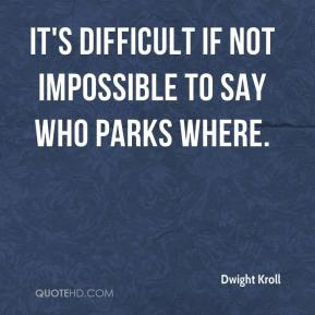 Dwight Kroll - It's difficult if not impossible to say who parks where.