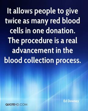 Ed Downey - It allows people to give twice as many red blood cells in one donation. The procedure is a real advancement in the blood collection process.