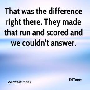 Ed Torres - That was the difference right there. They made that run and scored and we couldn't answer.
