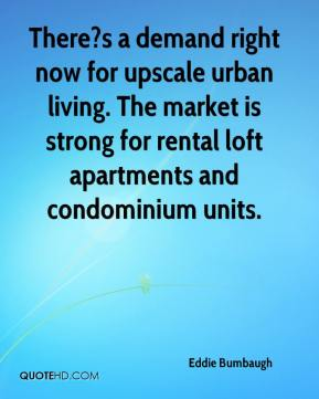 Eddie Bumbaugh - There?s a demand right now for upscale urban living. The market is strong for rental loft apartments and condominium units.