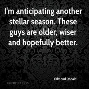 Edmond Donald - I'm anticipating another stellar season. These guys are older, wiser and hopefully better.