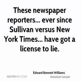 Edward Bennett Williams - These newspaper reporters... ever since Sullivan versus New York Times... have got a license to lie.