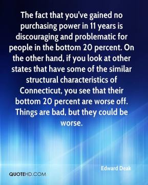 Edward Deak - The fact that you've gained no purchasing power in 11 years is discouraging and problematic for people in the bottom 20 percent. On the other hand, if you look at other states that have some of the similar structural characteristics of Connecticut, you see that their bottom 20 percent are worse off. Things are bad, but they could be worse.