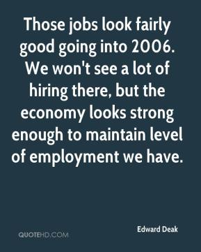 Edward Deak - Those jobs look fairly good going into 2006. We won't see a lot of hiring there, but the economy looks strong enough to maintain level of employment we have.