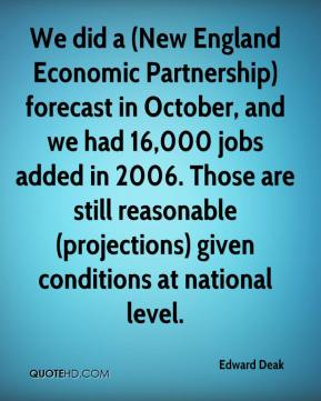 Edward Deak - We did a (New England Economic Partnership) forecast in October, and we had 16,000 jobs added in 2006. Those are still reasonable (projections) given conditions at national level.