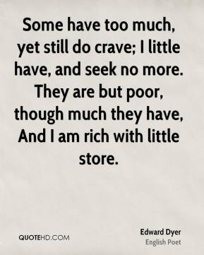 Some have too much, yet still do crave; I little have, and seek no more. They are but poor, though much they have, And I am rich with little store.