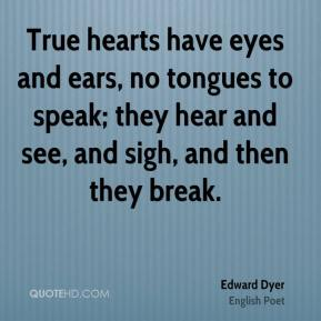 Edward Dyer - True hearts have eyes and ears, no tongues to speak; they hear and see, and sigh, and then they break.